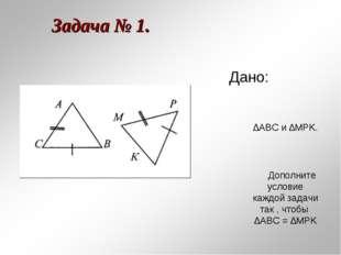 Задача № 1. Дано: ∆АВС и ∆MPK. Дополните условие каждой задачи так , чтобы ∆А