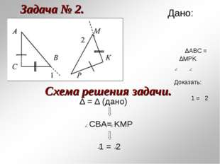 Задача № 2. ∆ = ∆ (дано) CBA= KMP 1 = 2 Схема решения задачи. Дано: ∆АВС = ∆M