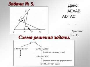 Задача № 5. Схема решения задачи. Дано: АЕ=АВ АD=AC Доказать: 1 = 2
