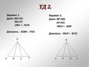 ТД 2. Вариант 1. Дано: BD=DC AB=CF DBC = DCB Доказать: ADВ= FDC А А В D D С С
