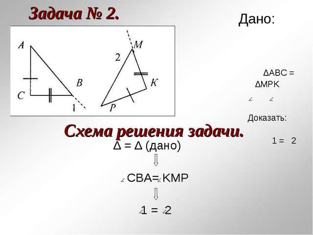 Задача № 2. ∆ = ∆ (дано) CBA= KMP 1 = 2 Схема решения задачи. Дано: ∆АВС = ∆M...