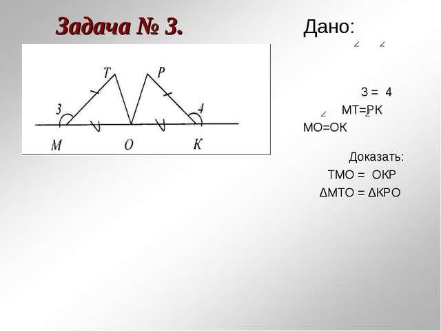 Задача № 3. Дано: 3 = 4 МТ=РК МО=ОК Доказать: ТМО = ОКР ∆МТО = ∆КРО