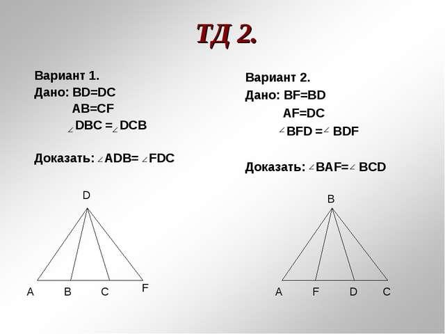 ТД 2. Вариант 1. Дано: BD=DC AB=CF DBC = DCB Доказать: ADВ= FDC А А В D D С С...