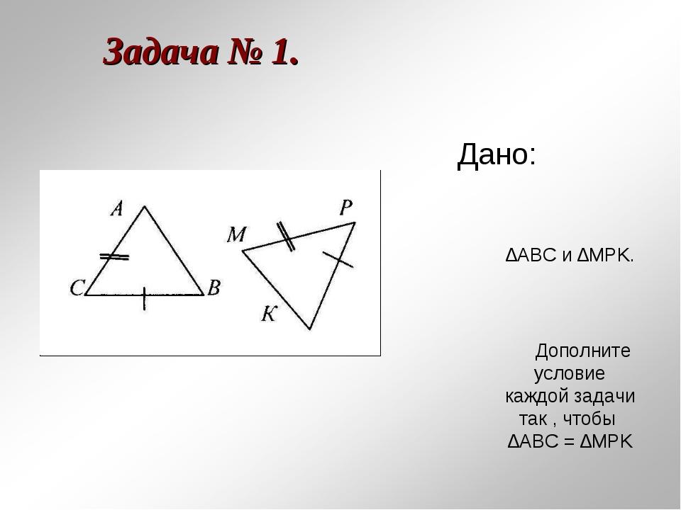 Задача № 1. Дано: ∆АВС и ∆MPK. Дополните условие каждой задачи так , чтобы ∆А...