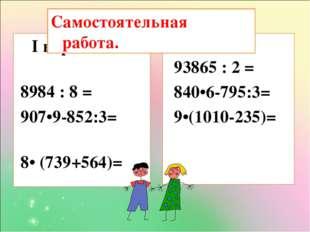 I вариант 8984 : 8 = 907•9-852:3= 8• (739+564)= II вариант 93865 : 2 = 840•6