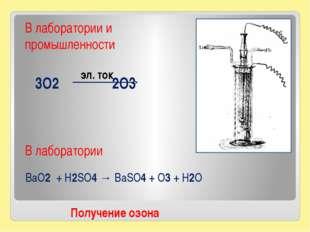 3O2 2O3 Получение озона В лаборатории и промышленности эл. ток BaO2 + H2SO4 →