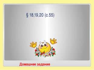 § 18,19,20 (с.55) Домашнее задание