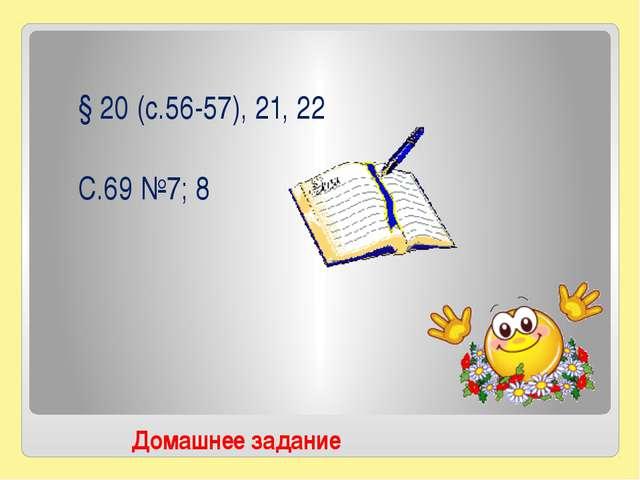 § Домашнее задание § 20 (с.56-57), 21, 22 С.69 №7; 8