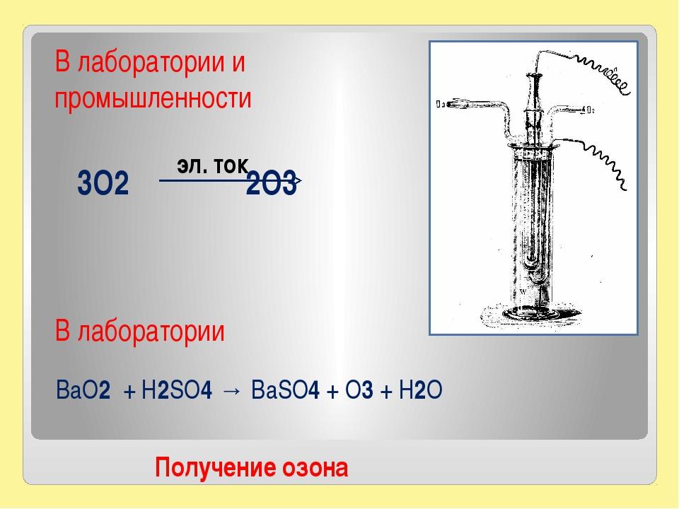 3O2 2O3 Получение озона В лаборатории и промышленности эл. ток BaO2 + H2SO4 →...