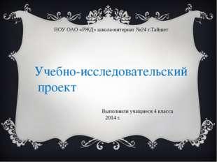 НОУ ОАО «РЖД» школа-интернат №24 г.Тайшет Выполнили учащиеся 4 класса 2014 г.
