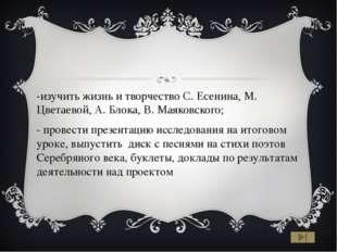 -изучить жизнь и творчество С. Есенина, М. Цветаевой, А. Блока, В. Маяковско