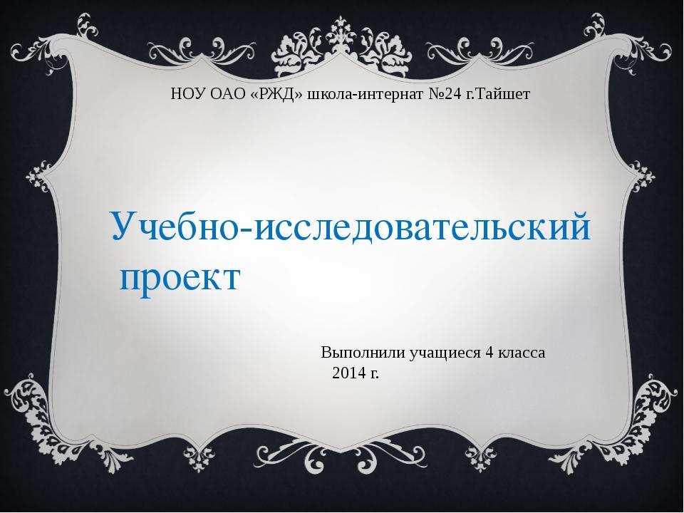 НОУ ОАО «РЖД» школа-интернат №24 г.Тайшет Выполнили учащиеся 4 класса 2014 г....