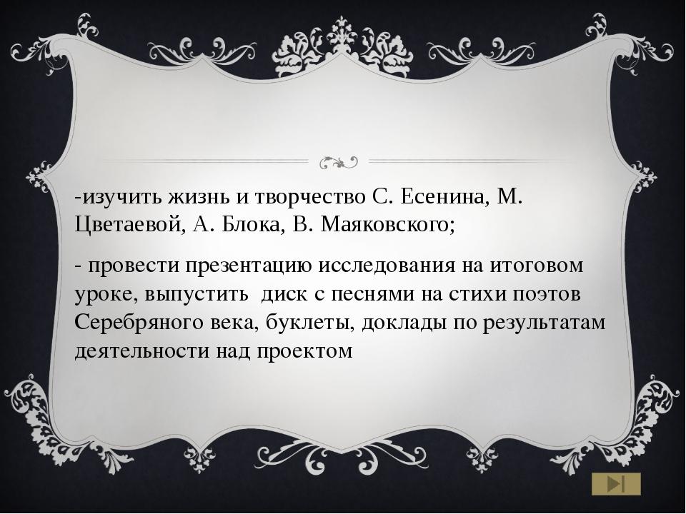 -изучить жизнь и творчество С. Есенина, М. Цветаевой, А. Блока, В. Маяковско...