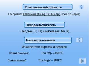 Как правило пластичные (Au, Ag, Cu, Al и др.), искл. Sn (серое), Твердые (Cr,