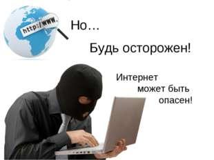 Но… Будь осторожен! Интернет может быть опасен!