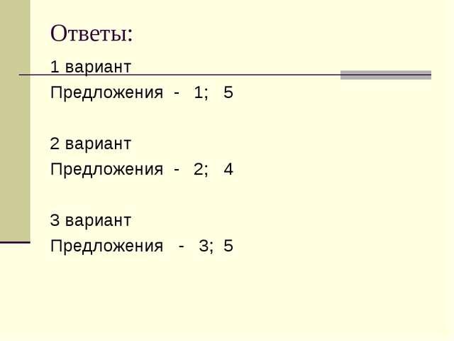 Ответы: 1 вариант Предложения - 1; 5 2 вариант Предложения - 2; 4 3 вариант П...