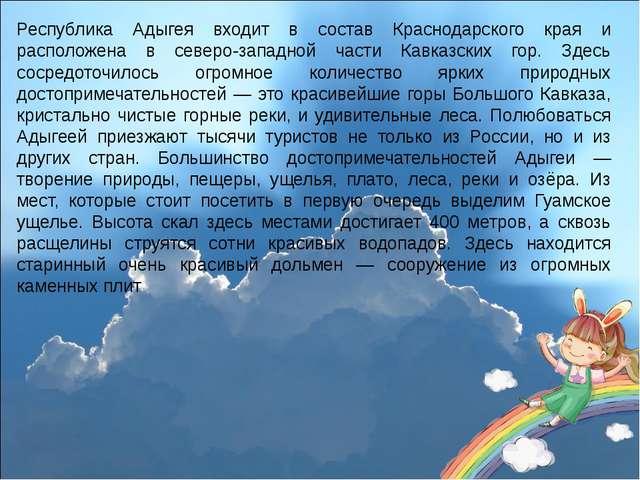 Республика Адыгея входит в состав Краснодарского края и расположена в северо...