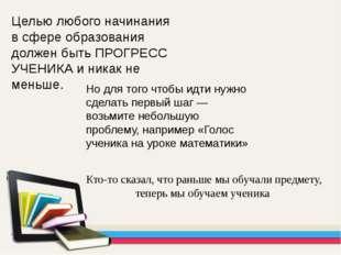 Целью любого начинания в сфере образования должен быть ПРОГРЕСС УЧЕНИКА и ник