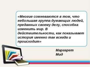 «Многие сомневаются в том, что небольшая группа думающих людей, преданных сво
