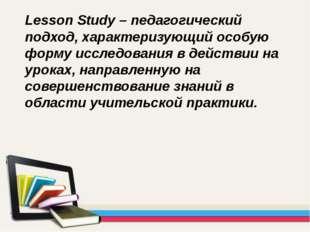 Lesson Study – педагогический подход, характеризующий особую форму исследован