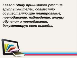 Lesson Study принимают участие группы учителей, совместно осуществляющие план