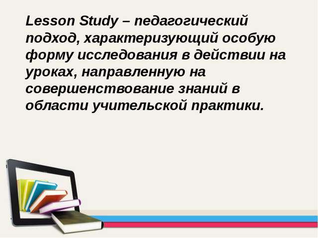 Lesson Study – педагогический подход, характеризующий особую форму исследован...