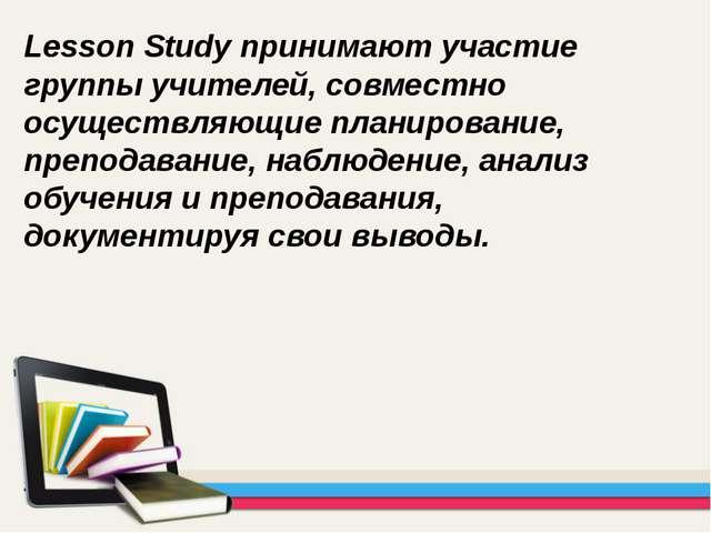 Lesson Study принимают участие группы учителей, совместно осуществляющие план...