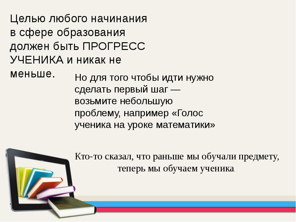 Целью любого начинания в сфере образования должен быть ПРОГРЕСС УЧЕНИКА и ник...