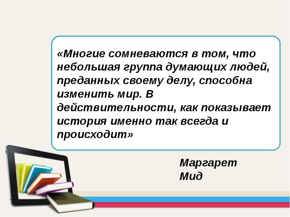 «Многие сомневаются в том, что небольшая группа думающих людей, преданных сво...