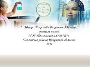 Автор : Чикишева Виктория Юрьевна, учитель химии МОУ «Тальянская СОШ №17» Ус