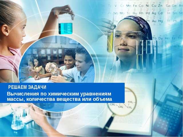 РЕШАЕМ ЗАДАЧИ Вычисления по химическим уравнениям массы, количества вещества...