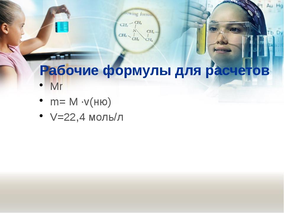 Рабочие формулы для расчетов Мr m= M ∙v(ню) V=22,4 моль/л
