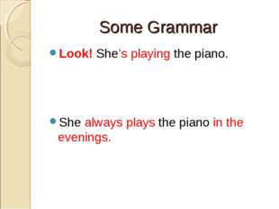 Some Grammar Look! She's playing the piano. She always plays the piano in the