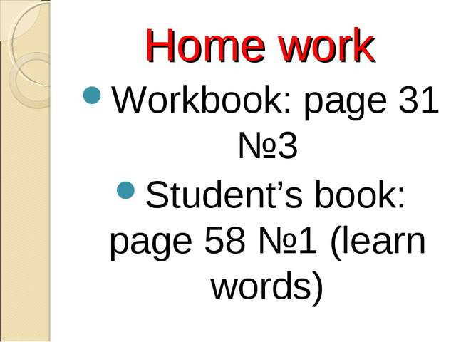 Home work Workbook: page 31 №3 Student's book: page 58 №1 (learn words)
