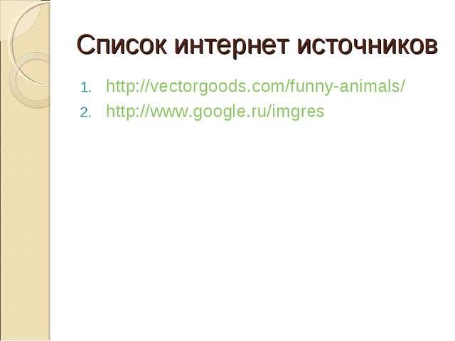 Список интернет источников http://vectorgoods.com/funny-animals/ http://www.g...