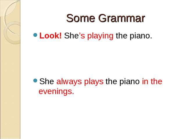 Some Grammar Look! She's playing the piano. She always plays the piano in the...