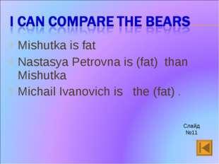 Mishutka is fat Nastasya Petrovna is (fat) than Mishutka Michail Ivanovich is