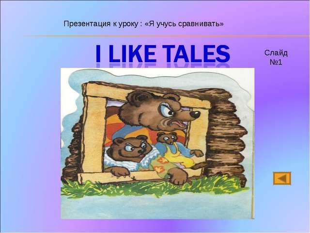 Презентация к уроку : «Я учусь сравнивать» Слайд №1