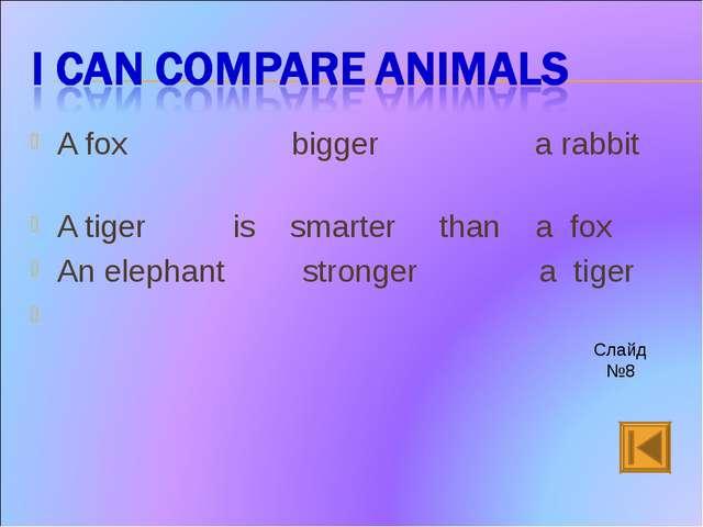 A fox bigger a rabbit A tiger is smarter than a fox An elephant stronger a ti...