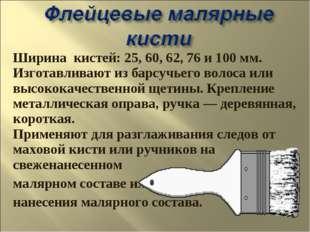 Ширина кистей: 25, 60, 62, 76 и 100 мм. Изготавливают из барсучьего волоса ил