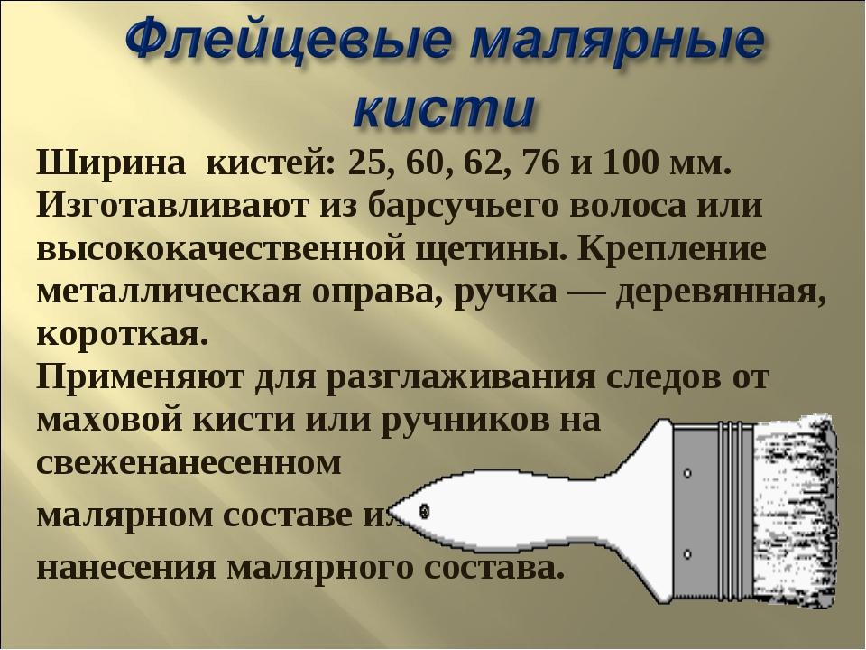 Ширина кистей: 25, 60, 62, 76 и 100 мм. Изготавливают из барсучьего волоса ил...