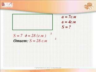 а = 7см в = 4см S = ? S = 7 4 = 28 (см ) Ответ: S = 28 см 2 2 Горбунова Н.И.