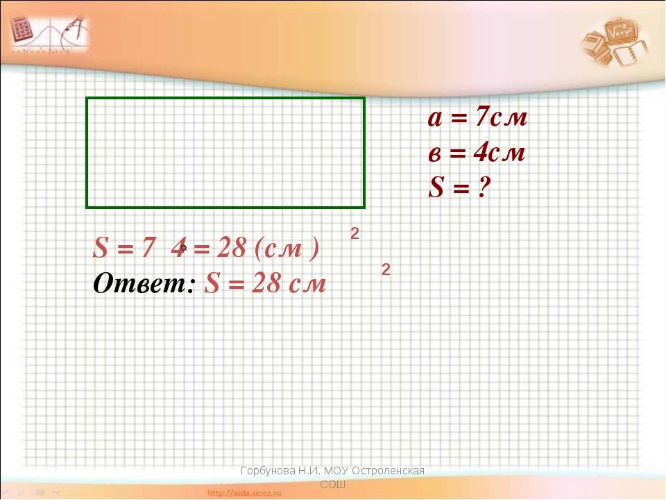 а = 7см в = 4см S = ? S = 7 4 = 28 (см ) Ответ: S = 28 см 2 2 Горбунова Н.И....