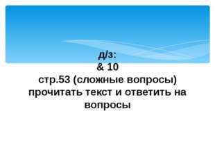 д/з: & 10 стр.53 (сложные вопросы) прочитать текст и ответить на вопросы