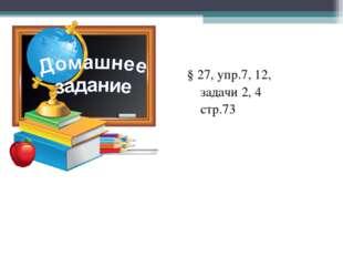§ 27, упр.7, 12, задачи 2, 4 стр.73