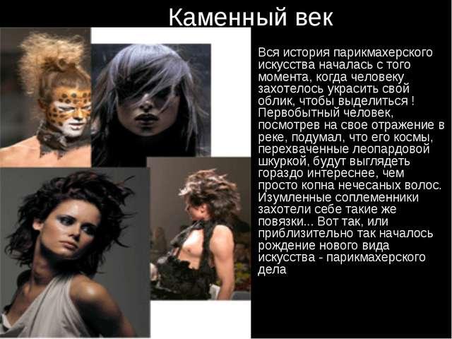 Каменный век Вся история парикмахерского искусства началась с того момента,...