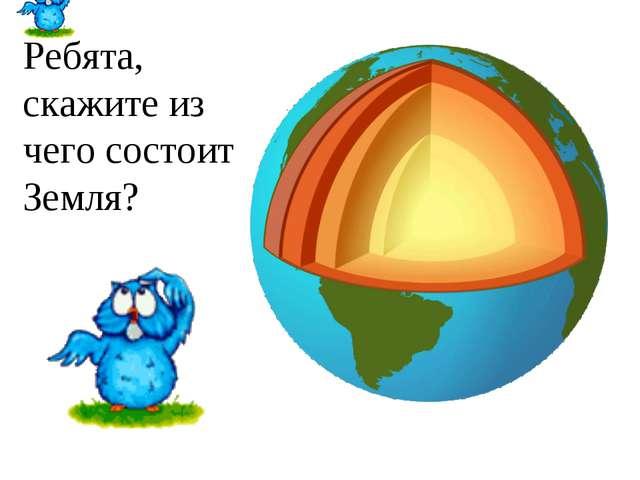 Ребята, скажите из чего состоит Земля?