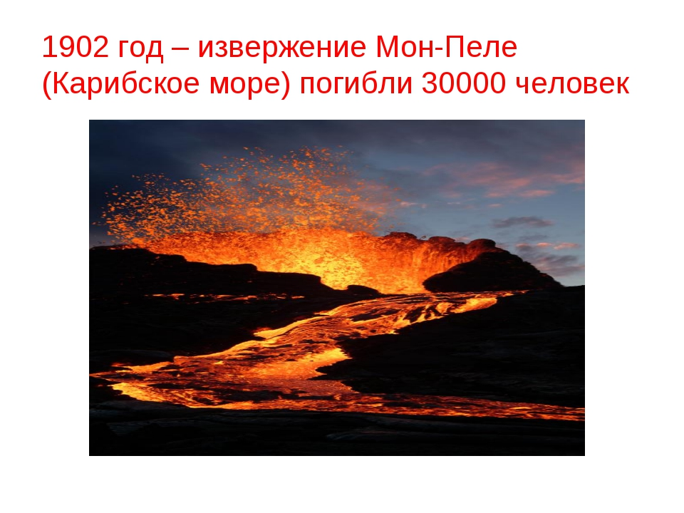 1902 год – извержение Мон-Пеле (Карибское море) погибли 30000 человек