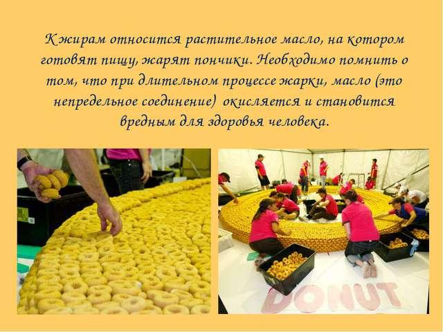 К жирам относится растительное масло, на котором готовят пищу, жарят пончики....