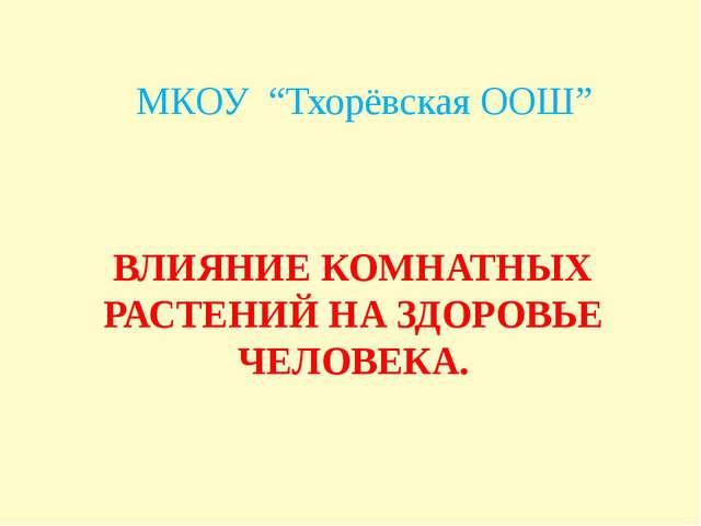 """ВЛИЯНИЕ КОМНАТНЫХ РАСТЕНИЙ НА ЗДОРОВЬЕ ЧЕЛОВЕКА. МКОУ """"Тхорёвская ООШ"""""""